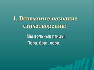 1. Вспомните название стихотворения: Мы вольные птицы; Пора, брат, пора.