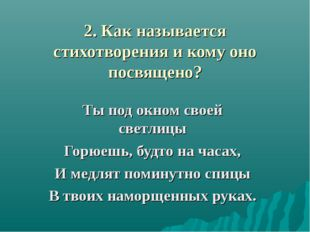 2. Как называется стихотворения и кому оно посвящено? Ты под окном своей свет