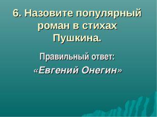 6. Назовите популярный роман в стихах Пушкина. Правильный ответ: «Евгений Оне