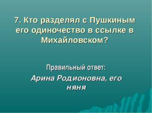 7. Кто разделял с Пушкиным его одиночество в ссылке в Михайловском? Правильны