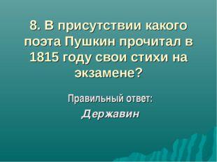 8. В присутствии какого поэта Пушкин прочитал в 1815 году свои стихи на экзам