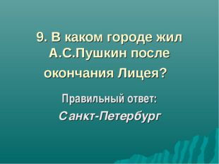 9. В каком городе жил А.С.Пушкин после окончания Лицея? Правильный ответ: Са