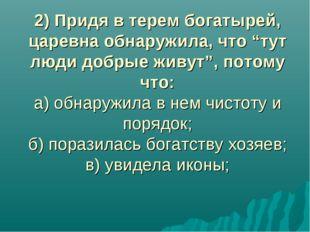 """2) Придя в терем богатырей, царевна обнаружила, что """"тут люди добрые живут"""","""