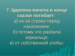 7. Царевна-мачеха в конце сказки погибает: а) из-за страха перед наказанием;