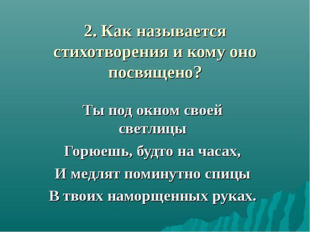 2. Как называется стихотворения и кому оно посвящено? Ты под окном своей свет...