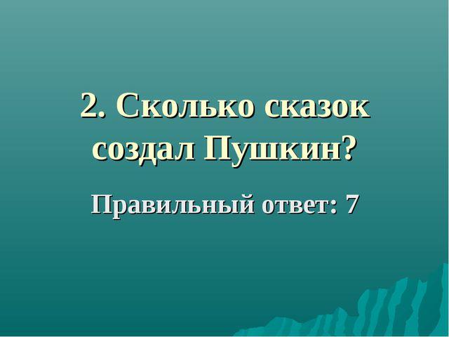 2. Сколько сказок создал Пушкин? Правильный ответ: 7