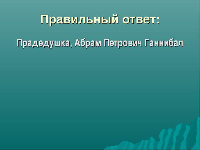Правильный ответ: Прадедушка, Абрам Петрович Ганнибал