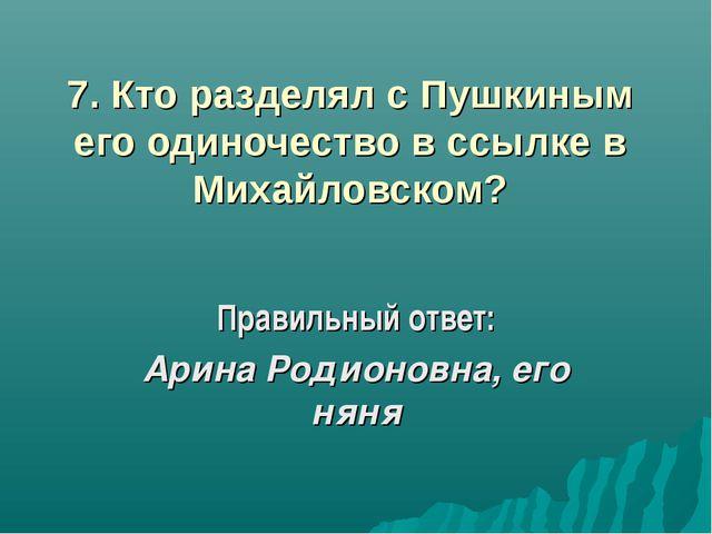 7. Кто разделял с Пушкиным его одиночество в ссылке в Михайловском? Правильны...