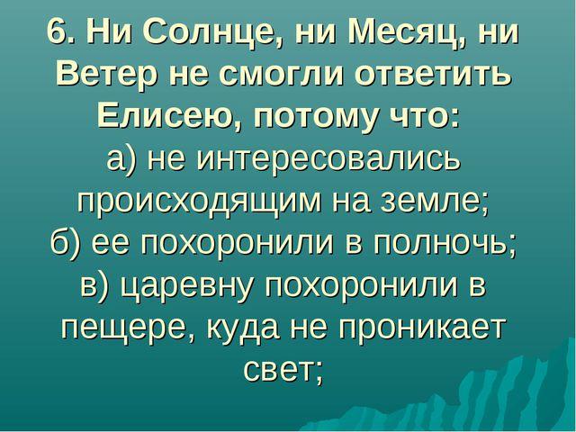 6. Ни Солнце, ни Месяц, ни Ветер не смогли ответить Елисею, потому что: а) не...