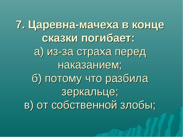 7. Царевна-мачеха в конце сказки погибает: а) из-за страха перед наказанием;...