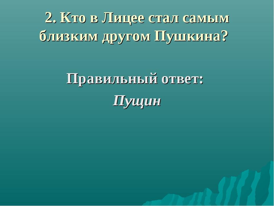 2. Кто в Лицее стал самым близким другом Пушкина? Правильный ответ: Пущин