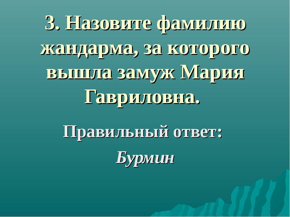 3. Назовите фамилию жандарма, за которого вышла замуж Мария Гавриловна. Прави...