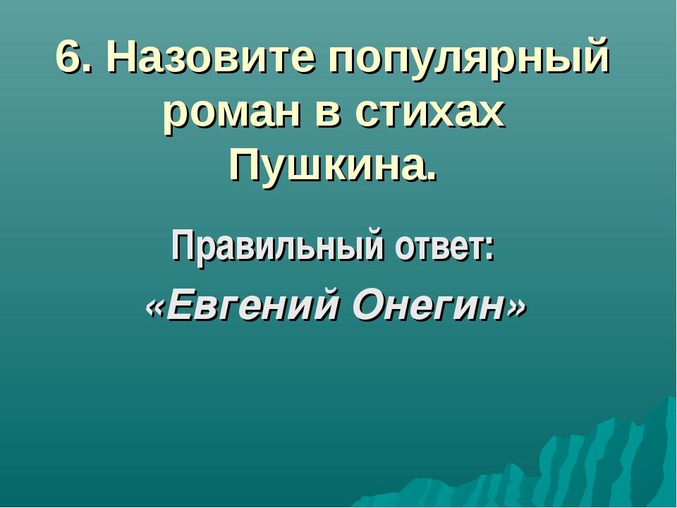 6. Назовите популярный роман в стихах Пушкина. Правильный ответ: «Евгений Оне...