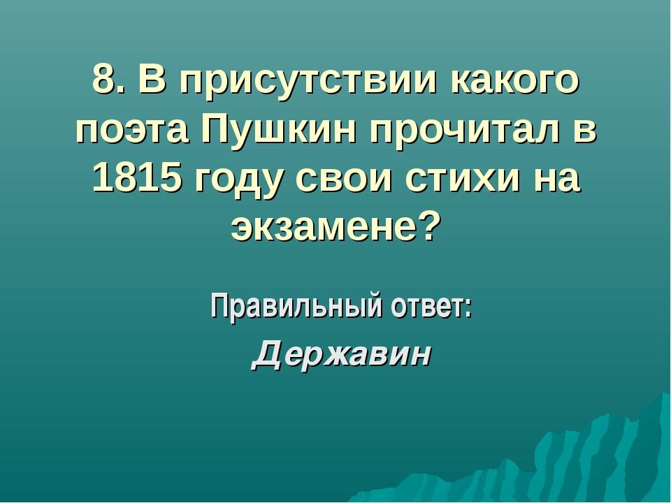 8. В присутствии какого поэта Пушкин прочитал в 1815 году свои стихи на экзам...