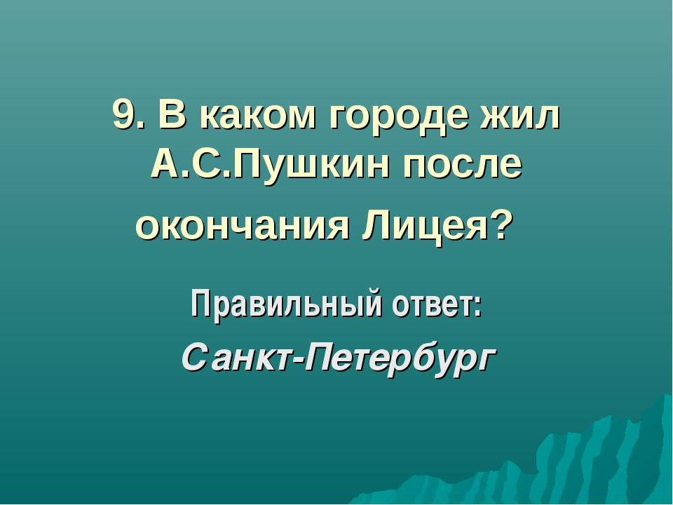9. В каком городе жил А.С.Пушкин после окончания Лицея? Правильный ответ: Са...