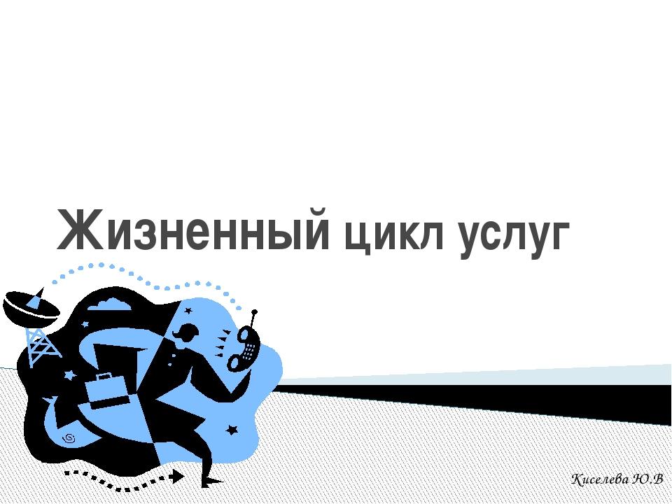 Жизненный цикл услуг Киселева Ю.В. .