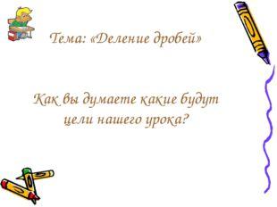 Тема: «Деление дробей» Как вы думаете какие будут цели нашего урока?