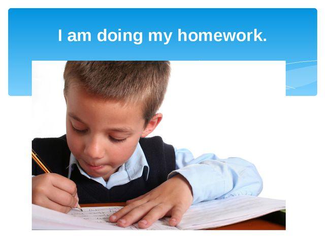 I am doing my homework.