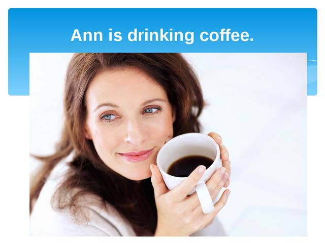 Ann is drinking coffee.