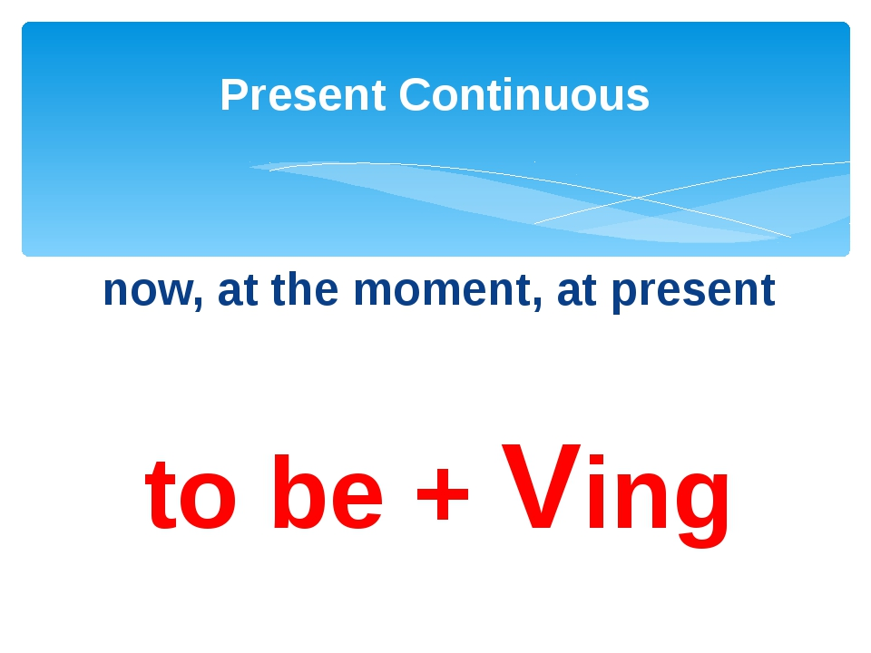 now, at the moment, at present to be + Ving Present Continuous
