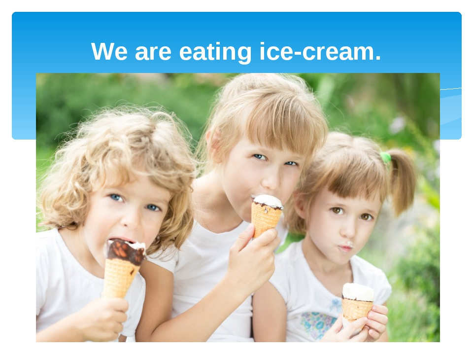 We are eating ice-cream.
