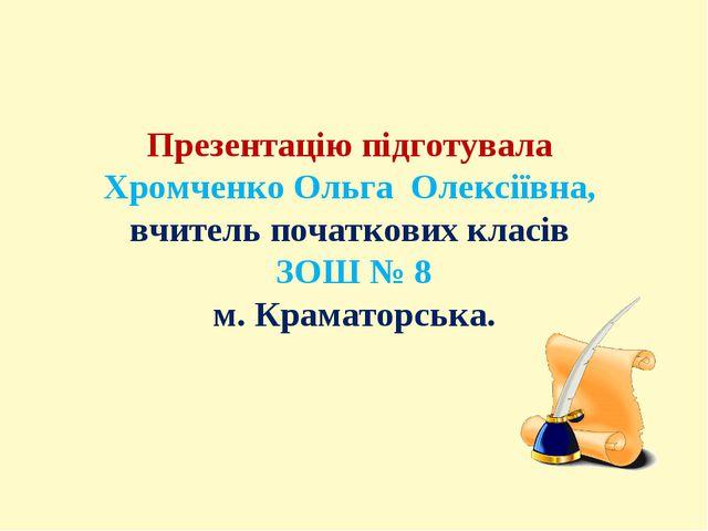 Презентацію підготувала Хромченко Ольга Олексіївна, вчитель початкових класів...