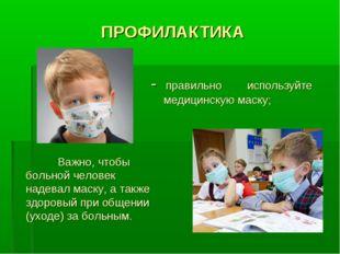 ПРОФИЛАКТИКА - правильно используйте медицинскую маску; Важно, чтобы больной