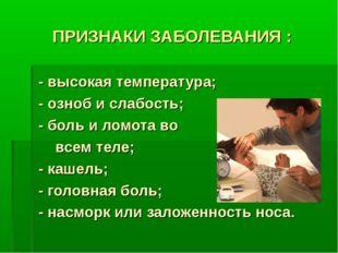 ПРИЗНАКИ ЗАБОЛЕВАНИЯ : - высокая температура; - озноб и слабость; - боль и ло