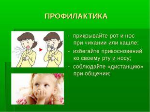 ПРОФИЛАКТИКА - прикрывайте рот и нос при чихании или кашле; - избегайте прико