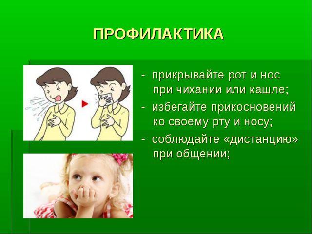 ПРОФИЛАКТИКА - прикрывайте рот и нос при чихании или кашле; - избегайте прико...