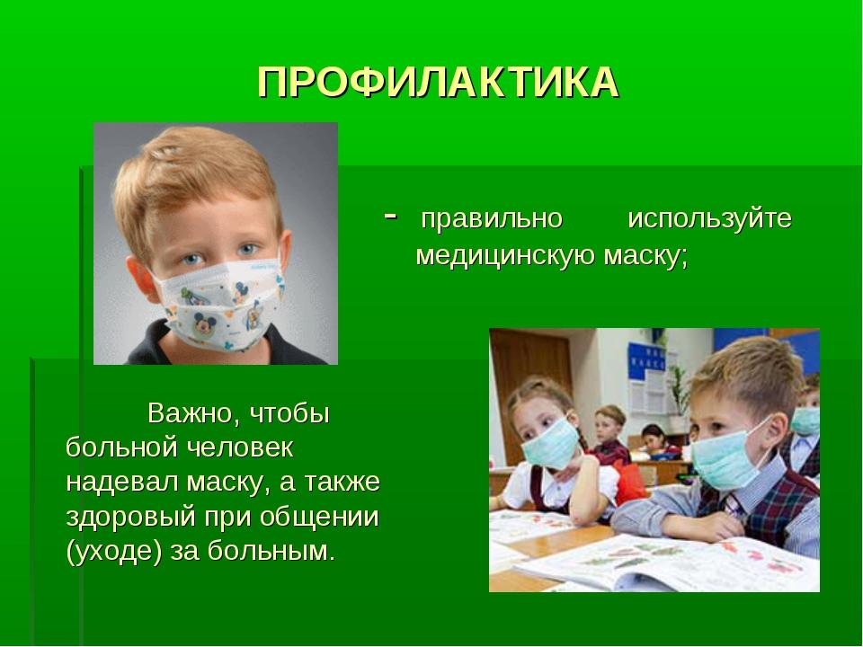 ПРОФИЛАКТИКА - правильно используйте медицинскую маску; Важно, чтобы больной...
