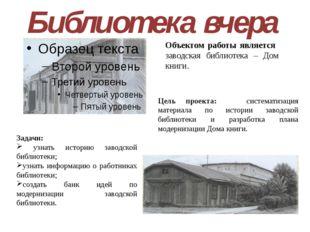 Библиотека вчера Объектом работы является заводская библиотека – Дом книги. З