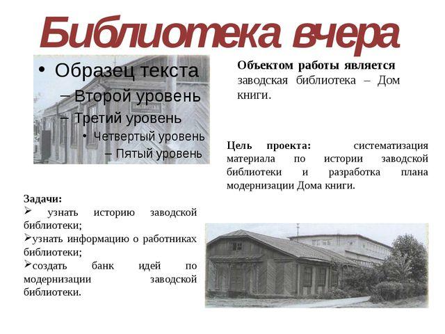Библиотека вчера Объектом работы является заводская библиотека – Дом книги. З...