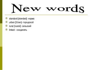 standard [stәndәd]- норма urban [3:bәn]- городской rural [ruәrәl]- сельский l