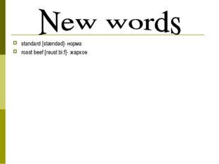 standard [stændәd]- норма roast beef [rәust bi:f]- жаркое