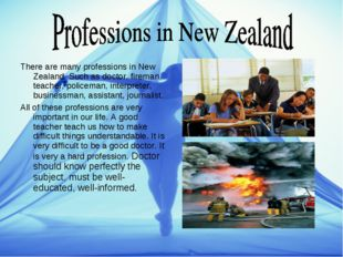 There are many professions in New Zealand. Such as doctor, fireman, teacher,