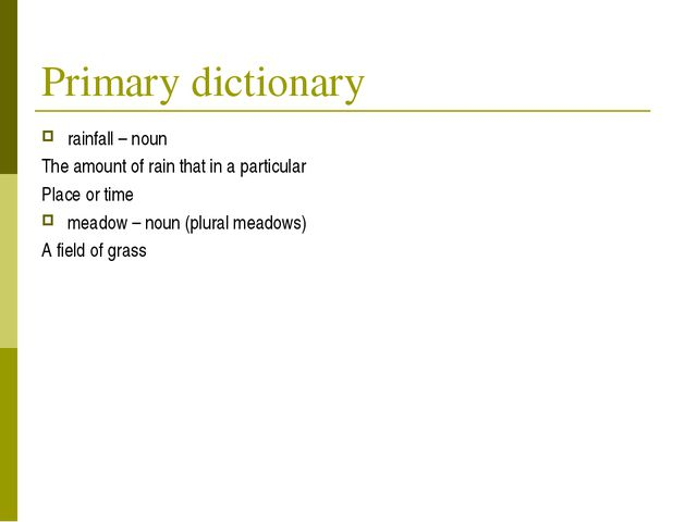 Primary dictionary rainfall – noun The amount of rain that in a particular Pl...