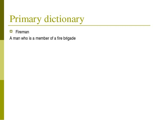 Primary dictionary Fireman A man who is a member of a fire brigade