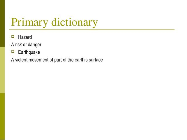 Primary dictionary Hazard A risk or danger Earthquake A violent movement of p...