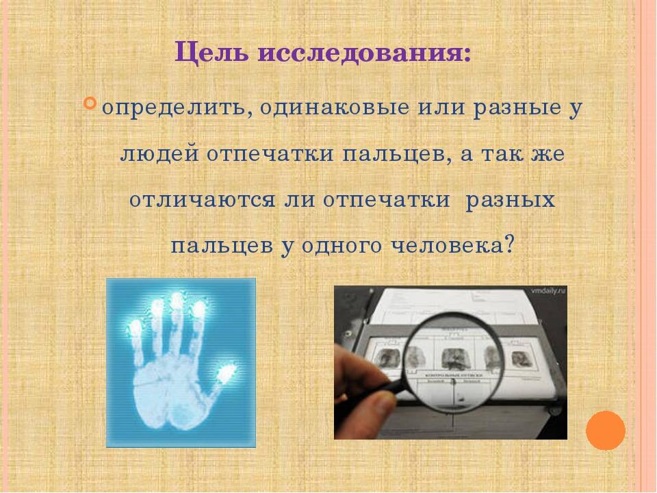 Цель исследования: определить, одинаковые или разные у людей отпечатки пальце...