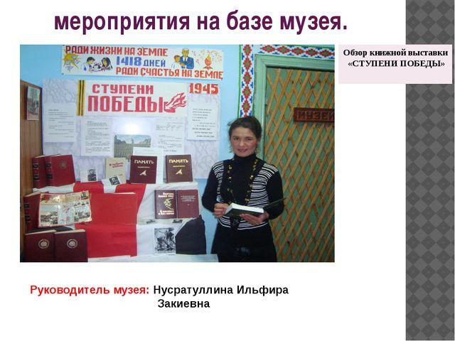 мероприятия на базе музея. Руководитель музея: Нусратуллина Ильфира Закиевна...