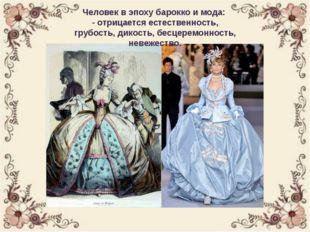 Человек в эпоху барокко и мода: - отрицается естественность, грубость, дикост