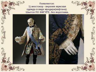 Появляется: 1) жюстокор - верхняя мужская одежда в виде мундира(кафтана). Шь