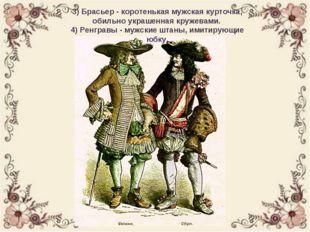 3) Брасьер - коротенькая мужская курточка, обильно украшенная кружевами. 4) Р