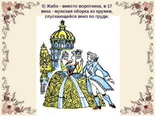 5) Жабо - вместо воротника, в 17 века - мужская оборка из кружев, спускающейс