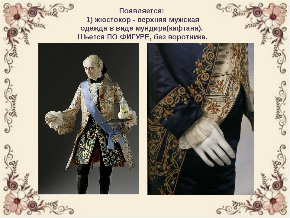 Появляется: 1) жюстокор - верхняя мужская одежда в виде мундира(кафтана). Шь...
