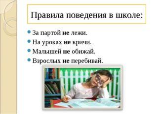 Правила поведения в школе: За партой не лежи. На уроках не кричи. Малышей не