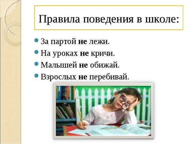 Правила поведения в школе: За партой не лежи. На уроках не кричи. Малышей не...