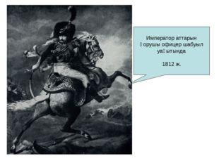 Император аттарын қорушы офицер шабуыл уақытында 1812 ж.