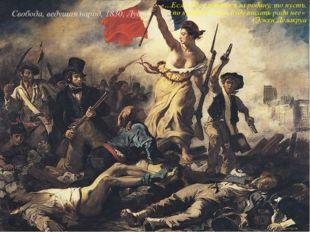 Свобода, ведущая народ, 1830, Лувр «…Если я не сражался за родину, то пусть,